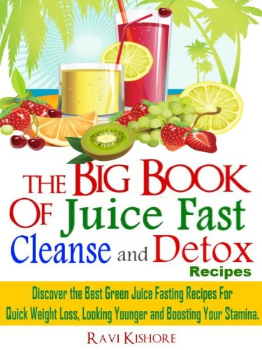 The Big Book of Juice Fast, Cleanse and Detox Recipes: Discover the Secrets of 'Top 50' Best Green Juice Fasting Recipes For QUICK WEIGHT LOSS, LOOKING YOUNGER & BOOSTING YOUR STAMINA