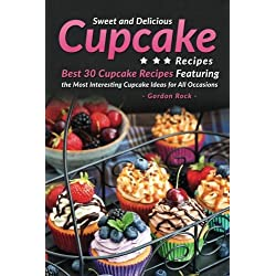 Sweet and Delicious Cupcake Recipes: Best 30 Cupcake Recipes Featuring the Most Interesting Cupcake Ideas for All Occasions