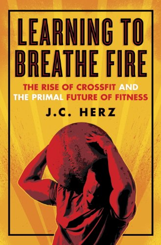 Learning to Breathe Fire: The Rise of CrossFit and the Primal Future of Fitness by [Herz, J.C.]