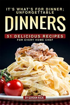 It's What's for Dinner; Unforgettable Dinners: 51 Delicious Recipes for Every Home Chef by [Rock, Gordon]