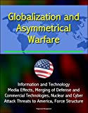 Globalization and Asymmetrical Warfare - Information and Technology, Media Effects, Merging of Defense and Commercial Technologies, Nuclear and Cyber Attack Threats to America, Force Structure