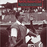 "Jeffrey Ahlman, ""Living with Nkrumahism: Nation, State, and Pan-Africanism in Ghana"""