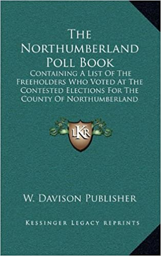 The Northumberland Poll Book: Containing A List Of The Freeholders Who Voted At The Contested Elections For The County Of Northumberland (1826)