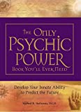 The Only Psychic Power Book You'll Ever Need: Discover Your Innate Ability to Unlock the Mystery of Today and Predict the Future Tomorrow