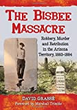 The Bisbee Massacre: Robbery, Murder and Retribution in the Arizona Territory, 1883-1884