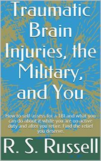 Traumatic Brain Injuries, the Military, and You: Self-assess for a TBI, get treatment on active duty and after you retire, and find the relief you deserve. by [Russell, R. S.]