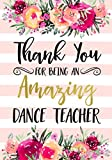 Thank You For Being An Amazing Dance Teacher: Dance Teacher Appreciation Gift; College Ruled Line Paper Notebook Journal Composition Notebook Exercise ... Page,7 x 10 inch) Soft Cover, Matte Finish