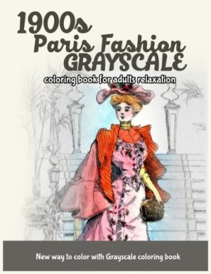 1900s Paris Fashion Grayscale: Coloring Book for Adults Relaxation (Grayscale Fashion Vintage Coloring Books) (Volume 3)