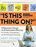 'Is This Thing On?': A Friendly Guide to Everything Digital for Newbies, Technophobes, and the Kicking & Screaming