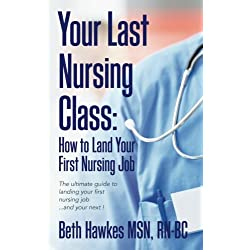 Your Last Nursing Class: How to Land Your First Nursing Job: The ultimate guide to landing your first nursing job...and your next !