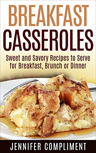 Breakfast Casseroles: Sweet and Savory Recipes to Serve at Breakfast, Brunch or Dinner (Made With Love Casseroles Book 1) by Jennifer Compliment