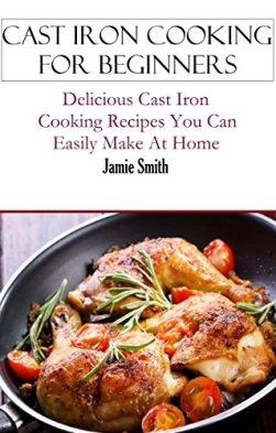 Cast Iron Cooking: Cast Iron Cooking Recipes You Can Easily Make At Home (Cast Iron Recipes) by [Smith, Jamie]