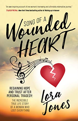 Song of a Wounded Heart: Regaining Hope and Trust After Personal Tragedy: The Incredible True Life Story of a Woman Who Lost Everything by [Jones, Lora]