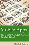 Mobile Apps - How to make them, sell them, and have fun doing it!