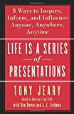 Life Is a Series of Presentations: Eight Ways to Inspire, Inform, and Influence Anyone, Anywhere, Anytime