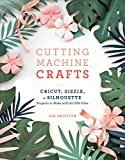 Cutting Machine Crafts with Your Cricut, Sizzix, or Silhouette: Die Cutting Machine Projects to Make with 60 SVG Files