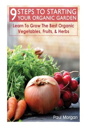 9 Steps To Starting Your Organic Garden: Learn To Grow The Best Organic Vegetables, Fruits, & Herbs