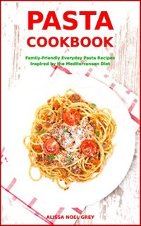 Pasta Cookbook: Family-Friendly Everyday Pasta Recipes Inspired by The Mediterranean Diet: Dump Dinners and One-Pot Meals (Quick and Easy Pasta Cookbooks Book 1) by [Grey, Alissa Noel]
