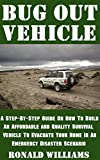 Bug Out Vehicle: A Step-By-Step Guide On How To Build An Affordable and Quality Survival Vehicle To Evacuate Your Home In An Emergency Disaster Scenario