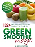 Green Smoothie Magic - 132+ Delicious Green Smoothie Recipes That Trim And Slim: Using Easy To Find Ingredients