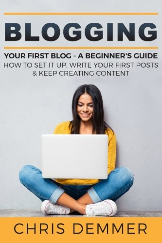 Blogging: Your First Blog - A Beginner's Guide: How To Set It Up, Write Your First Posts & Keep Creating Content (Blogging, Make Money Blogging, Affiliate Marketing, Blogging For Profit) (Volume 3)
