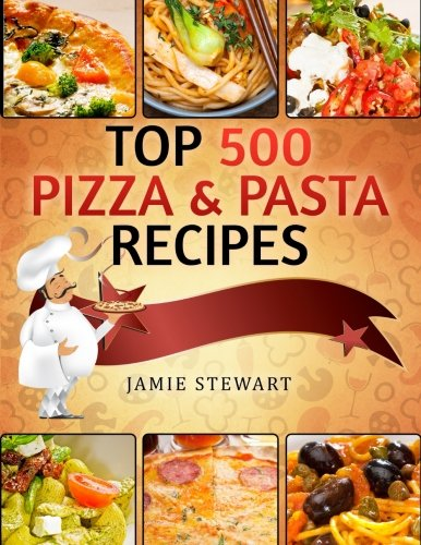 Top 500 Pizza & Pasta Recipes: (Vegetarian, Low-Carb, Vegan, Raw, Paleo, Farfalle (Bow Ties), Tagliatelle, Lasagna, Spaghetti, Stuffed Pasta, Simple Ingredients, Cookbook)