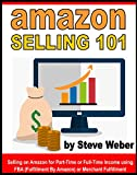 Amazon Selling 101: Selling on Amazon for Part-Time or Full-Time Income using FBA (Fulfillment By Amazon) or Merchant Fulfillment