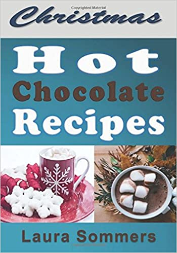 Christmas Hot Chocolate Recipes: The Best Hot Cocoa Cookbook for the Holidays (Christmas Cookbook)  by Laura Sommers