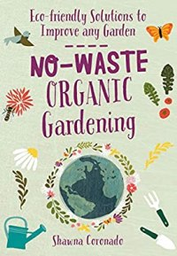No-Waste Organic Gardening: Eco-friendly Solutions to Improve any Garden (No-Waste Gardening)