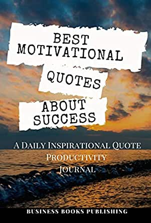 Amazon Com Best Motivational Quotes About Success A Daily Inspirational Productivity Journal With A Collection Of Short Wisdom Words By Great Men Women Famous Scholars And Modern Geniuses To Become Successful Ebook Publishing