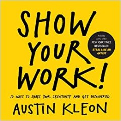 Show Your Work!: How to Share Your Creativity with the World - by Austin Kleon