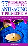 77 Outrageously Effective Anti-Aging Tips & Secrets: Natural Anti-Aging Strategies and Longevity Secrets Proven to Reverse the Aging Process (Holistic Tips, Recipes & Remedies Series Book 1)