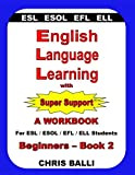 English Language Learning with Super Support: Beginners - Book 2: A WORKBOOK For ESL / ESOL / EFL / ELL Students