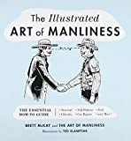 The Illustrated Art of Manliness: The Essential How-To Guide: Survival • Chivalry • Self-Defense • Style • Car Repair • And More!