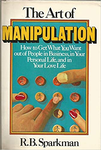 Download Art of Manipulation: How to Get What You Want Out of People in Business, in Your Personal Life, and in Your Love Life