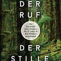 Der Ruf der Stille : Die Geschichte eines Mannes, der 27 Jahre in den Wäldern verschwand / Michael Finkel