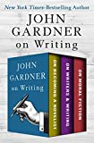 John Gardner on Writing: On Becoming a Novelist, On Writers & Writing, and On Moral Fiction