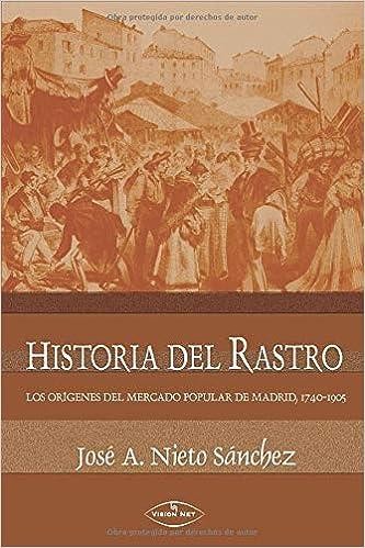 Historia del Rastro: Los orígenes del mercado popular de Madrid, 1740-1905: Amazon.es: Nieto Sánchez, José Antolín: Libros