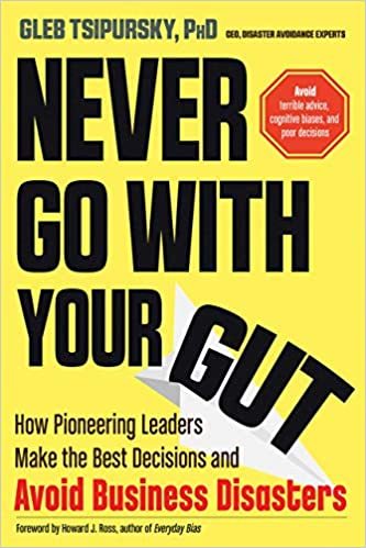 Never Go With Your Gut: How Pioneering Leaders Make the Best Decisions and Avoid Business Disasters (Avoid Terrible Advice, Cognitive Biases, and Poor Decisions) Paperback – November 1, 2019 Image