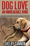 Dog Love – An Unbreakable Bond: Inspirational Stories of Devotion, Loyalty and Courage