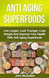 Superfoods: Superfoods Guide To Anti Aging With Superfoods Including Superfoods For Living Longer, Superfoods For Looking Younger, Superfoods For Weight ... For Better Health (Anti Aging Superfoods)