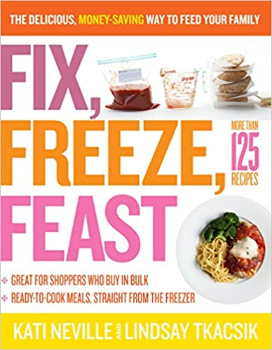 Fix, Freeze, Feast: The Delicious, Money-Saving Way to Feed Your Family by Kati Neville