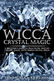 Wicca Crystal Magic: A Beginner's Guide to Practicing Wiccan Crystal Magic, with Simple Crystal Spells (Wicca Books Book 4)