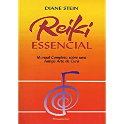 Reiki Essencial: Manual Completo Sobre Uma Antiga Arte De Cura