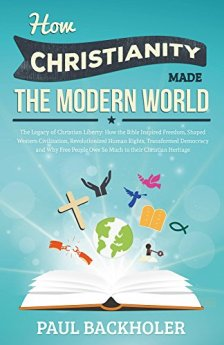 How Christianity Made The Modern World - The Legacy of Christian Liberty: How the Bible Inspired Freedom, Shaped Western Civilization, Revolutionized Human ... Transformed Democracy and...Heritage by [Backholer, Paul]