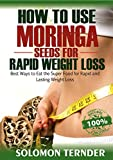 How To Use Moringa Seeds For Rapid Weight Loss: Best ways to eat the Super food for Rapid and Lasting weight loss