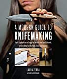 A Modern Guide to Knifemaking: Step-by-step instruction for forging your own knife from expert bladesmiths, including making your own handle, sheath and sharpening