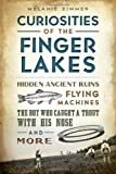 Curiosities of the Finger Lakes: Hidden Ancient Ruins, Flying Machines, the Boy Who Caught a Trout with His Nose and More