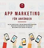 App Marketing für Anfänger - Mobile Online-Marketing Strategien um mit deiner Android oder IOS App mehr Umsatz zu machen. (App Anleitungen 1) (German Edition)