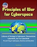 Principles of War for Cyberspace - Cultures of Strategy in Cyberspace, Clausewitzian Cyberthink, Sun Tzu Cyberthink, Yin and Yang in Cyberspace, Doctrine and Education